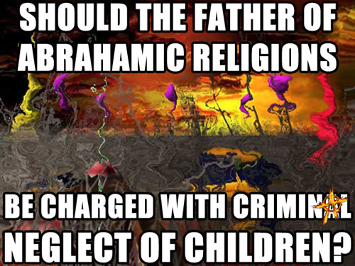 SHOULD THE FATHER OF ABRAHAMIC RELIGIONS BE CHARGED WITH CRIMINAL NEGLECT OF CHILDREN?