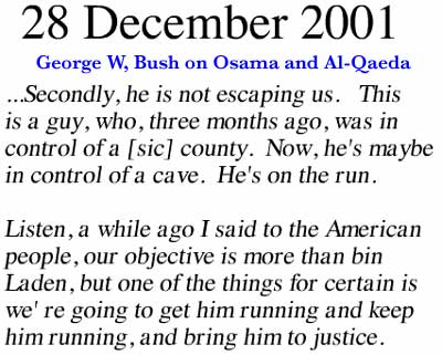 December 28, 2001 ~ Secondly, he is not escaping us. This is a guy, who, three months ago, was in control of a [sic] county. Now, he's maybe in control of a cave. He's on the run. Listen, a while ago I said to the American people our objective is more than bin Laden, but one of the things for certain is we're going to get him running and keep him running, and bring him to justice.