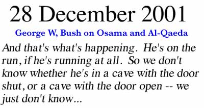 December 28, 2001 ~ And that's what's happening. He's on the run, if he's running at all. So we don't know whether he's in a cave with the door shut, or a cave with the door open -- we just don't know ...