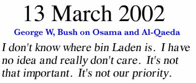 March 13, 2002 ~ I don't know where bin Laden is. I have no idea and really don't care. It's not that important. It's not our priority.