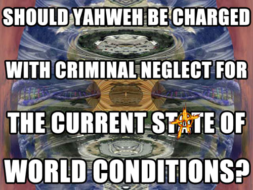 Should YAHWEH be charged with criminal neglect for the current state of world conditions?