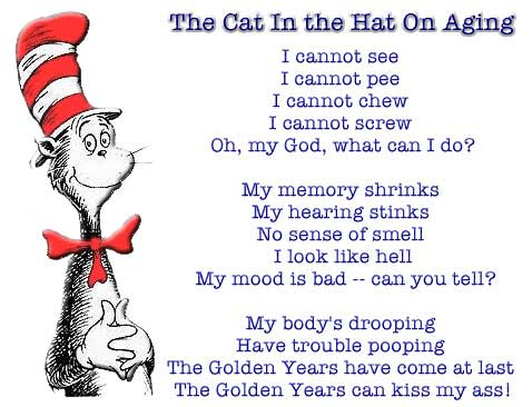 The Cat In the Hat On Aging ~ I cannot see ~ I cannot pee ~ I cannot chew ~ I cannot screw ~ Oh, my God, what can I do? ~ My memory shrinks ~ My hearing stinks ~ No sense of smell ~ I look like hell ~ My mood is bad -- can you tell? ~ My body's drooping ~ Have trouble pooping ~ The Golden Years have come at last ~ The Golden Years can kiss my ass!