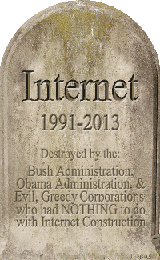 Internet Tombstone 1991-2013 ~ Destroyed by the: Bush Administration, Obama Administration, and Evil, Greedy Corporations who had NOTHING to do with Internet Construction