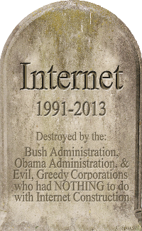 Internet Tombstone 1991-2013 ~ Destroyed by the: Bush Administration, Obama Administration, and Evil, Greedy Corporations who had NOTHING to do with Internet Construction ~ Open 100 OLDEST REGISTERED .COM DOMAINS, where one will discover #84 was in our basement