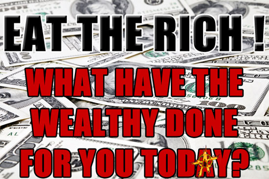 Eat the Rich! ~ What have the wealthy done for you today?