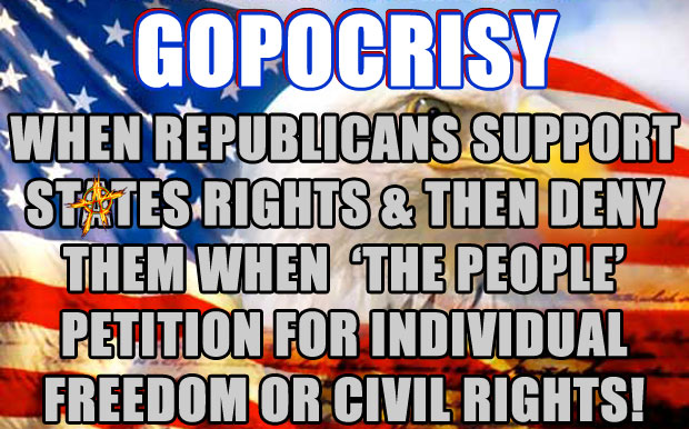 GOPOCRISY: WHEN REPUBLICANS SUPPORT STATES RIGHTS AND THEN DENY THEM WHEN 'THE PEOPLE' PETITION FOR INDIVIDUAL FREEDOM OR CIVIL RIGHTS!