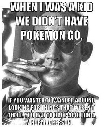 Hunter S Thompson says, When I was a kid we didn't have Pokemon Go. If you wanted to wander around looking for things that weren't there, you had to drop acid like a normal person.