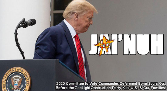 JAI'NUH ~ 2020 Committee to Vote Commander Deferment Bone Spurs Out, Before the Gaslight Obstruction Party Kills U.S. & Our Families!