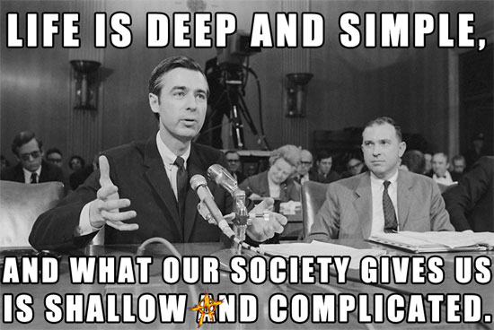 "Mr. Rogers says, ""Life is deep and simple, and what our society gives us is shallow and complicated."""