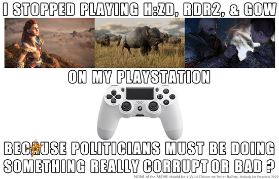 I stopped playing H:ZD, RDR2, & GOW on my Playstation because politicians must be doing something really corrupt or bad?