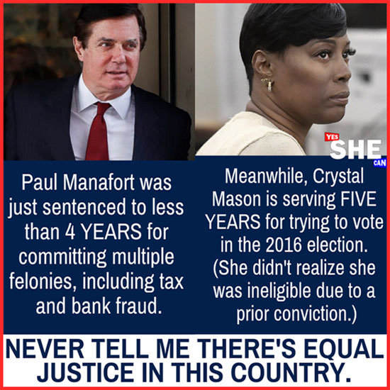 Equal Justice for All? Paul Manafort sentenced to less than 4 years for multiple felonies, including tax and bank fraud. // Crystal Mason sentenced to 5 years for trying to vote in the 2016 election (she didn't realize she was ineligible due to a prior conviction).