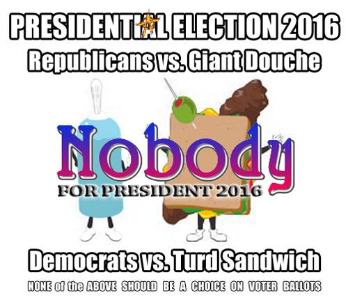 Presidential Election 2016 ??? Turd vs. Douche vs. NONE of the ABOVE aka NOBODY