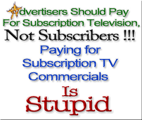 Advertisers Should Pay For Subscription Television, Not Subscribers !!! Paying for Subscription TV Commercials Is Stupid