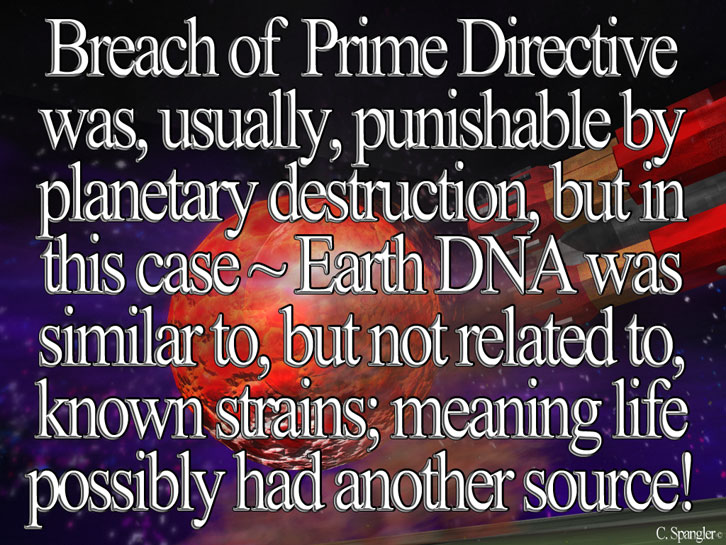 Breach of Prime Directive was, usually, punishable by planetary destruction, but in this case ~ Earth DNA was similar to, but not related to, known strains; meaning life possibly had another source!