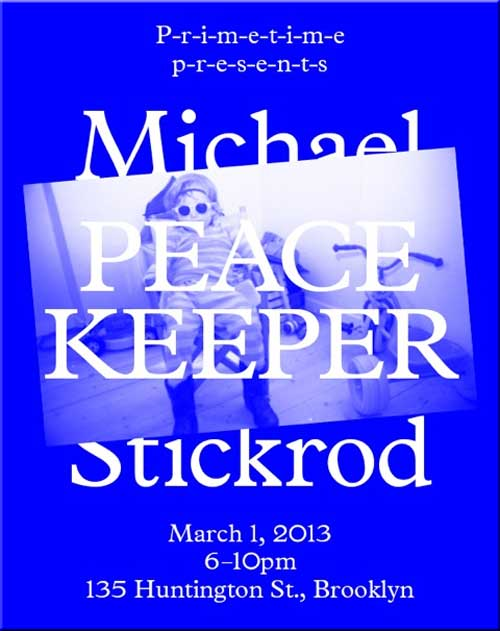 P-r-i-m-e-t-i-m-e p-r-e-s-e-n-t-s Peace Keeper by Michael Stickrod, 135 Huntington St., Brooklyn, New York. March 1, 2013, 6-10pm