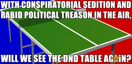 With conspiratorial sedition and rabid political treason in the air, will we see the DND table again?