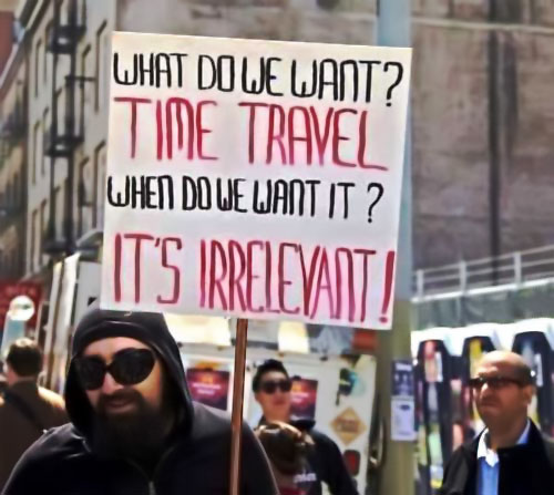 What do we want? TIME TRAVEL ~ When do we want it? IT'S IRRELEVANT!