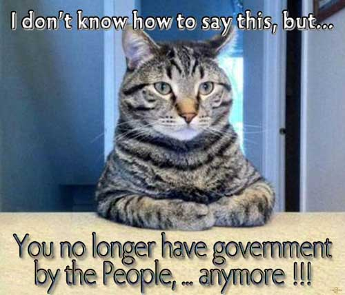 I don't know how to say this, but... You no longer have government by the People ... anymore