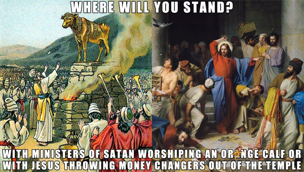 Where will you stand? With Ministers of Satan worshiping an orange calf or with Jesus throwing money changers out of the temple