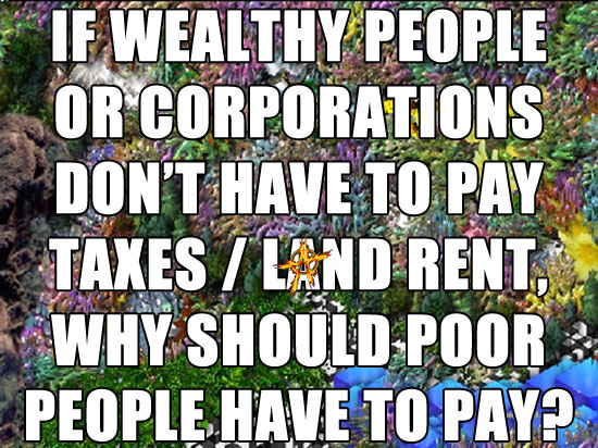 IF WEALTHY PEOPLE OR CORPORATIONS DON'T HAVE TO PAY TAXES / LAND RENT, WHY SHOULD POOR PEOPLE HAVE TO PAY?