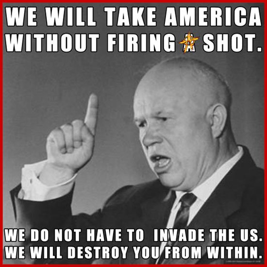 "We will take America without firing a shot. We do not have to invade the US. We will destroy you from within."" Nikita Khrushchev, Russian, 11/18/1956, First Secretary of the Communist Party of the Soviet Union from 1953 to 1964"