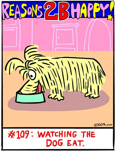 Reasons 2-B Happy by Xeth #109: WATCHING THE DOG EAT