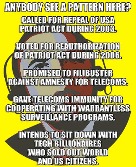 Whaaat? ~ ANYBODY SEE A PATTERN HERE? ~ CALLED FOR REPEAL OF USA PATRIOT ACT DURING 2003. ~ VOTED FOR REAUTHORIZATION OF PATRIOT ACT DURING 2006. ~ PROMISED TO FILIBUSTER AGAINST AMNESTY FOR TELECOM  CORPORATIONS. ~ GAVE TELECOMS IMMUNITY FOR COOPERATING WITH WARRANTLESS SURVEILLANCE PROGRAMS. ~ INTENDS TO SIT DOWN WITH TECH BILLIONAIRES  WHO SOLD OUT WORLD AND US CITIZENS.